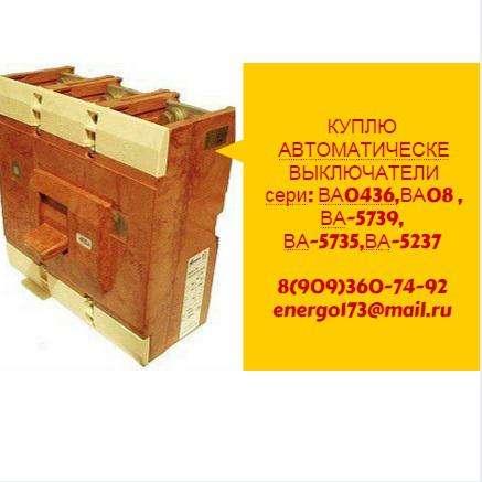Куплю автоматические выключатели сери:,ВА0436,ВА08,ВА-5739,ВА-5735,ВА-5237